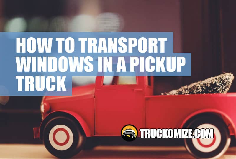 How to Transport Windows in a Pickup Truck